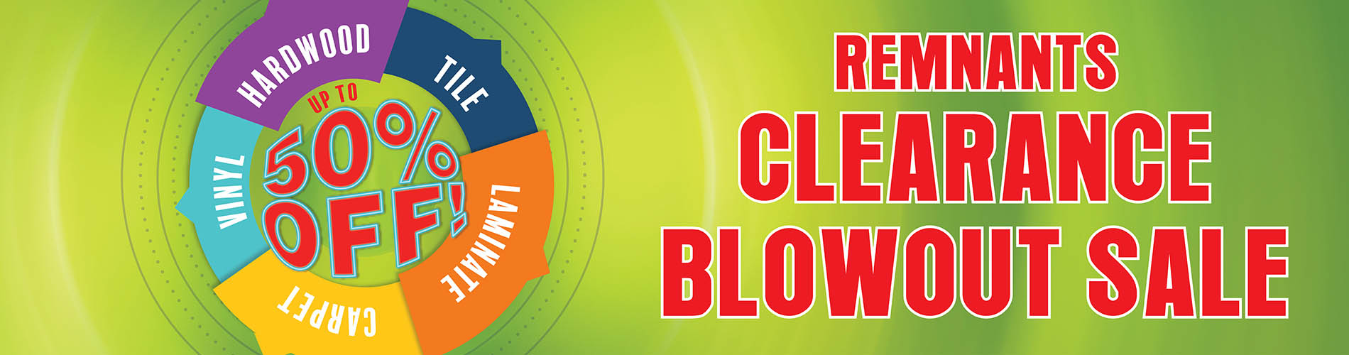 Up to 50% off hardwood, tile, laminate, carpet, and vinyl during our remnant clearance blowout sale!